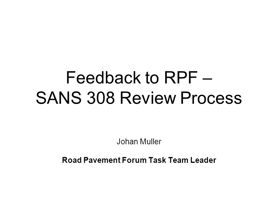 Feedback to RPF - SANS 308 Review Process Meeting held 15 November 2007 Agenda Ite m TopicResponsibilityTiming 1.Welcome/BackgroundJohan Muller13h30 2.Review process to dateTrevor Distin13h45 3.Proposed specification changesJacques van Heerden14h00 4.Discussion and recommendations All14h30 5.Formulation of feedback to the RPF Johan Muller15h30 6.Closure of meetingJohan Muller15h45