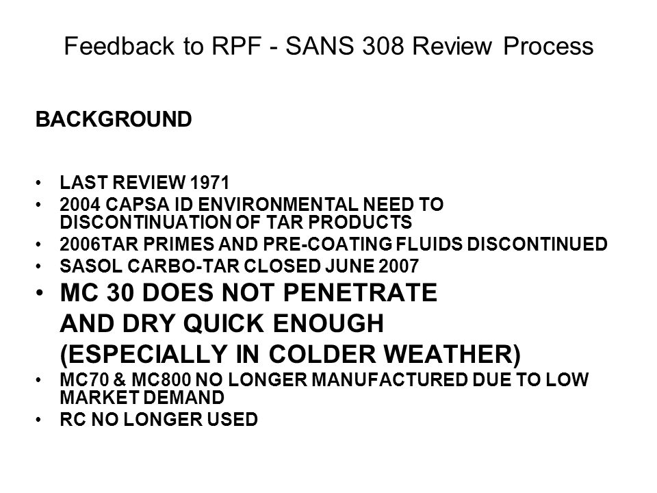 Feedback to RPF - SANS 308 Review Process BACKGROUND LAST REVIEW 1971 2004 CAPSA ID ENVIRONMENTAL NEED TO DISCONTINUATION OF TAR PRODUCTS 2006TAR PRIMES AND PRE-COATING FLUIDS DISCONTINUED SASOL CARBO-TAR CLOSED JUNE 2007 MC 30 DOES NOT PENETRATE AND DRY QUICK ENOUGH (ESPECIALLY IN COLDER WEATHER) MC70 & MC800 NO LONGER MANUFACTURED DUE TO LOW MARKET DEMAND RC NO LONGER USED