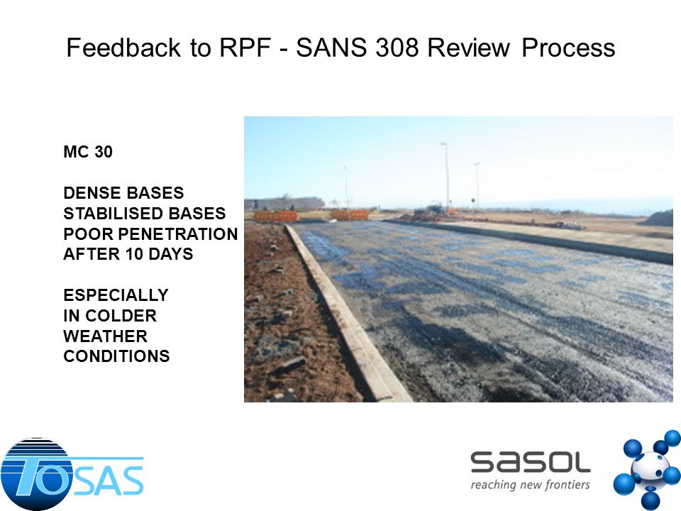 Feedback to RPF - SANS 308 Review Process MC 30 DENSE BASES STABILISED BASES POOR PENETRATION AFTER 10 DAYS ESPECIALLY IN COLDER WEATHER CONDITIONS