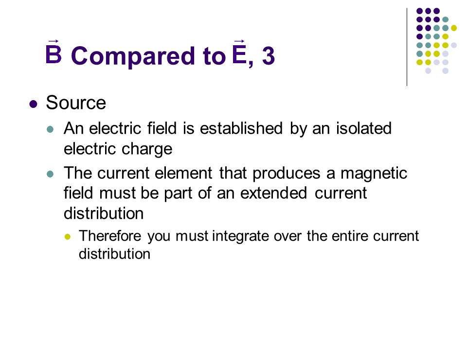 Compared to, 3 Source An electric field is established by an isolated electric charge The current element that produces a magnetic field must be part