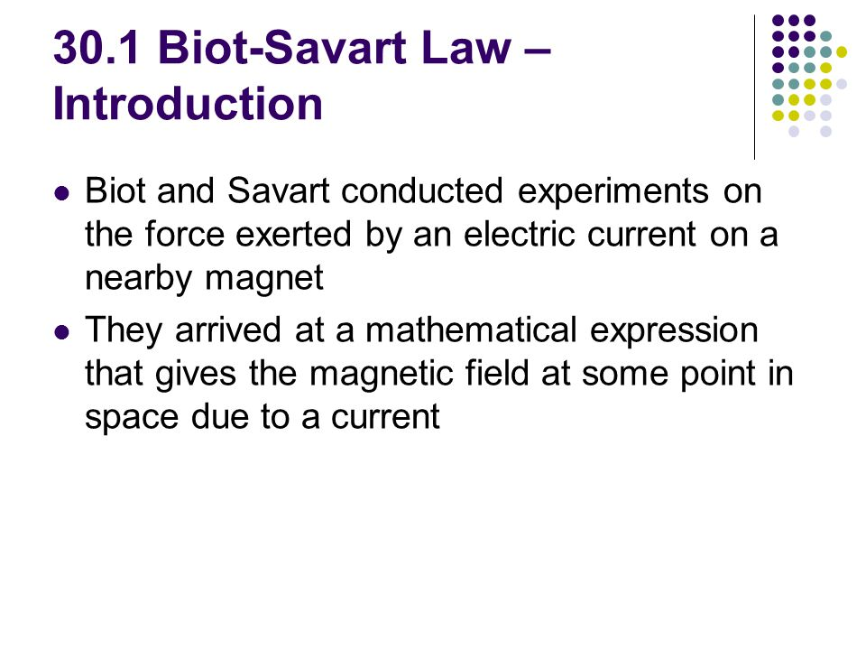 30.1 Biot-Savart Law – Introduction Biot and Savart conducted experiments on the force exerted by an electric current on a nearby magnet They arrived