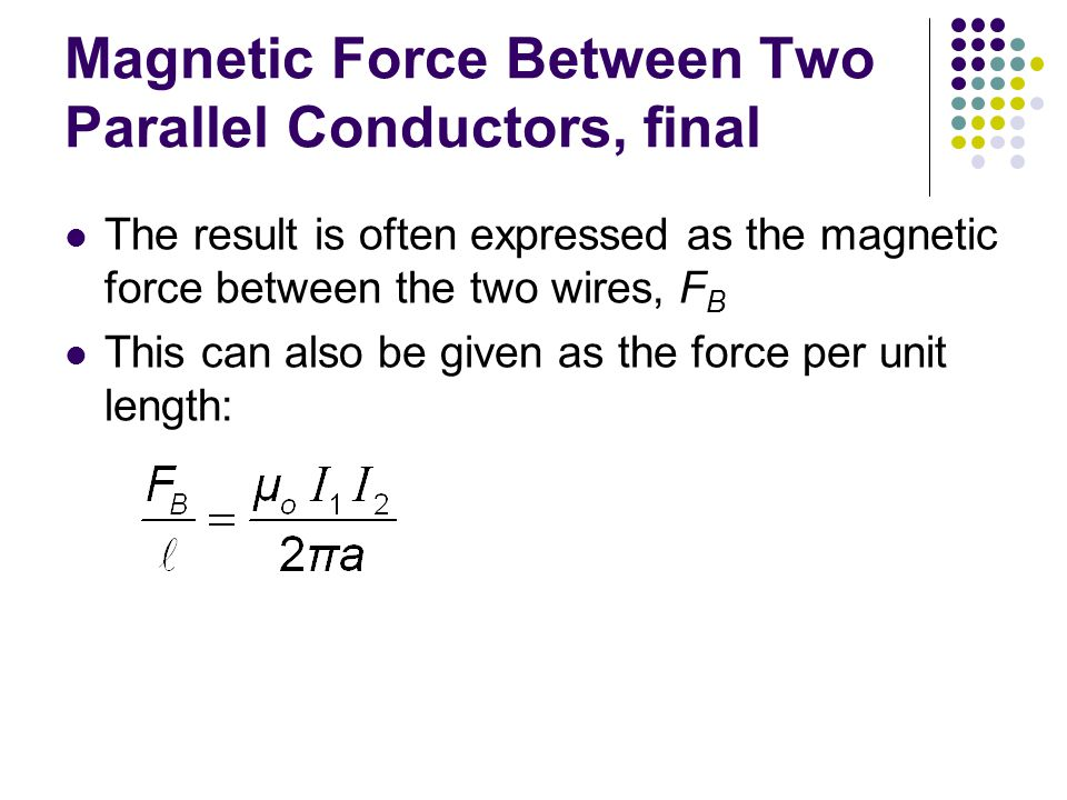 Magnetic Force Between Two Parallel Conductors, final The result is often expressed as the magnetic force between the two wires, F B This can also be
