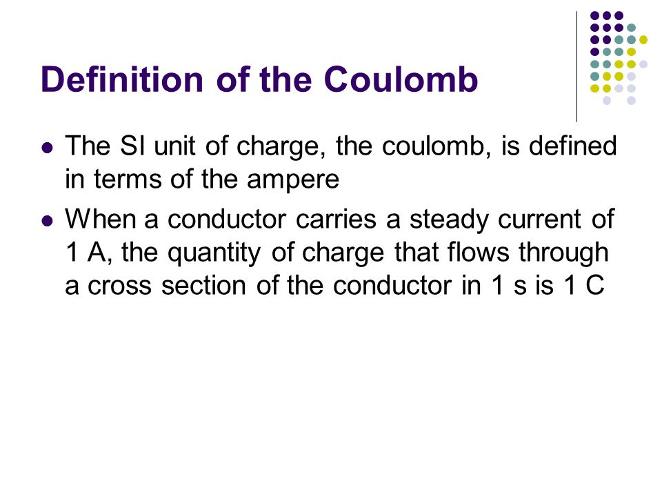 Definition of the Coulomb The SI unit of charge, the coulomb, is defined in terms of the ampere When a conductor carries a steady current of 1 A, the