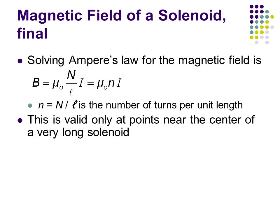 Magnetic Field of a Solenoid, final Solving Ampere's law for the magnetic field is n = N / ℓ is the number of turns per unit length This is valid only