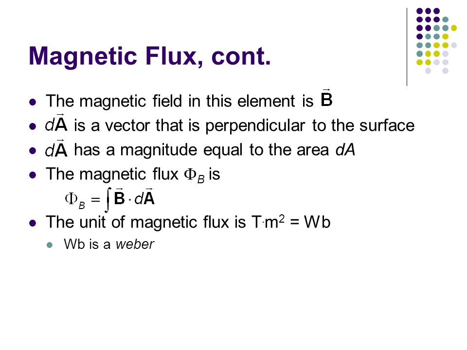 Magnetic Flux, cont. The magnetic field in this element is is a vector that is perpendicular to the surface has a magnitude equal to the area dA The m