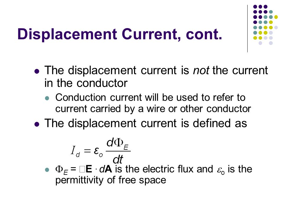 Displacement Current, cont. The displacement current is not the current in the conductor Conduction current will be used to refer to current carried b