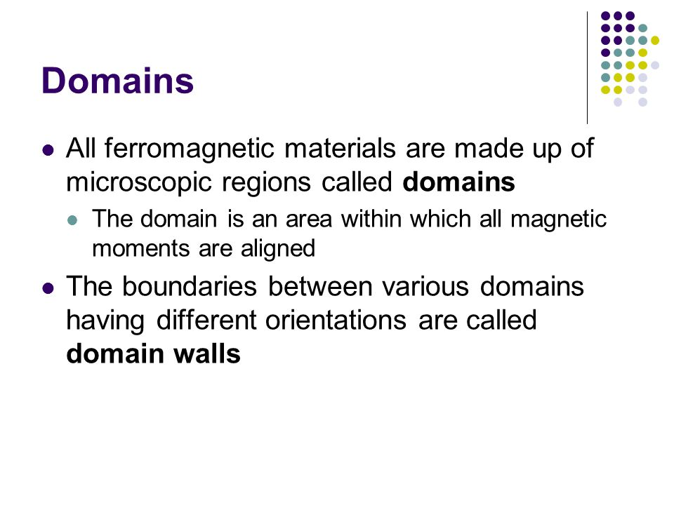 Domains All ferromagnetic materials are made up of microscopic regions called domains The domain is an area within which all magnetic moments are alig