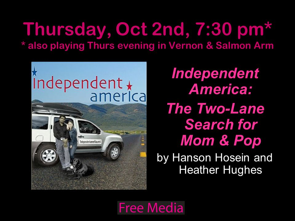Thursday, Oct 2nd, 7:30 pm* * also playing Thurs evening in Vernon & Salmon Arm Independent America: The Two-Lane Search for Mom & Pop by Hanson Hosein and Heather Hughes