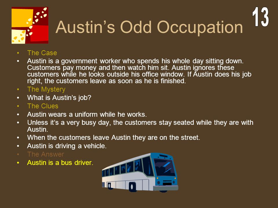 Austin's Odd Occupation The Case Austin is a government worker who spends his whole day sitting down. Customers pay money and then watch him sit. Aust