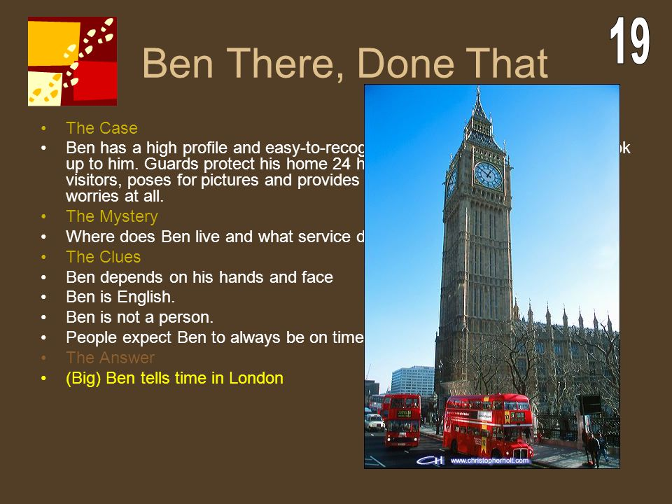 Ben There, Done That The Case Ben has a high profile and easy-to-recognize face. People all over town look up to him. Guards protect his home 24 hours