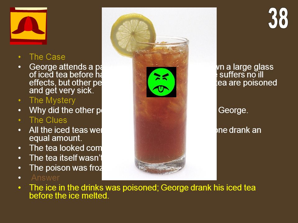 Terrible Tea The Case George attends a party, where he quickly gulps down a large glass of iced tea before having to leave unexpectedly. He suffers no