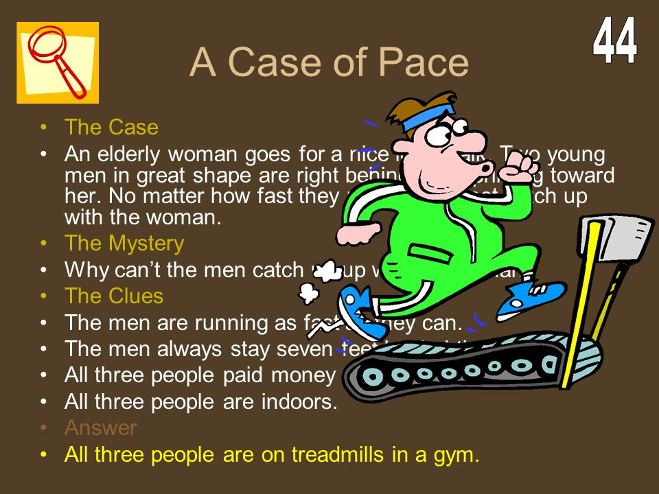 A Case of Pace The Case An elderly woman goes for a nice long walk. Two young men in great shape are right behind her, sprinting toward her. No matter