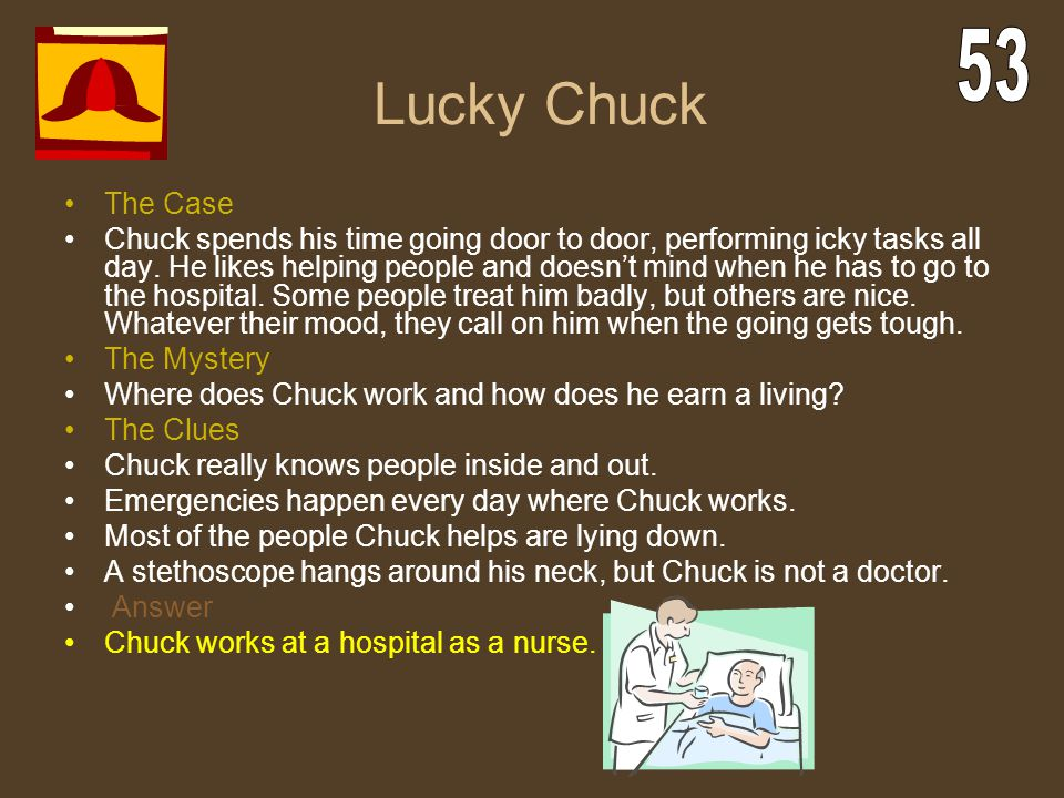 Lucky Chuck The Case Chuck spends his time going door to door, performing icky tasks all day. He likes helping people and doesn't mind when he has to