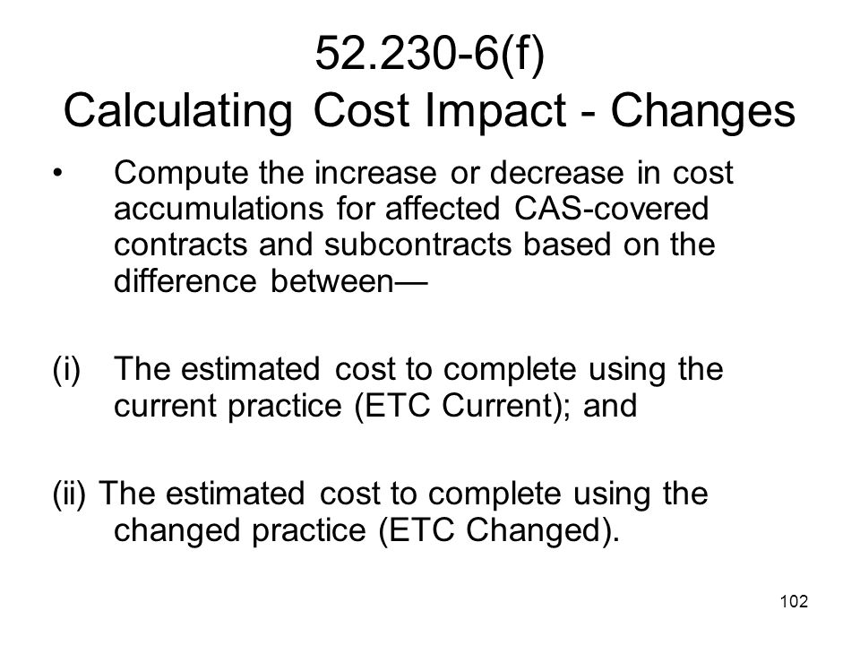 102 52.230-6(f) Calculating Cost Impact - Changes Compute the increase or decrease in cost accumulations for affected CAS-covered contracts and subcon
