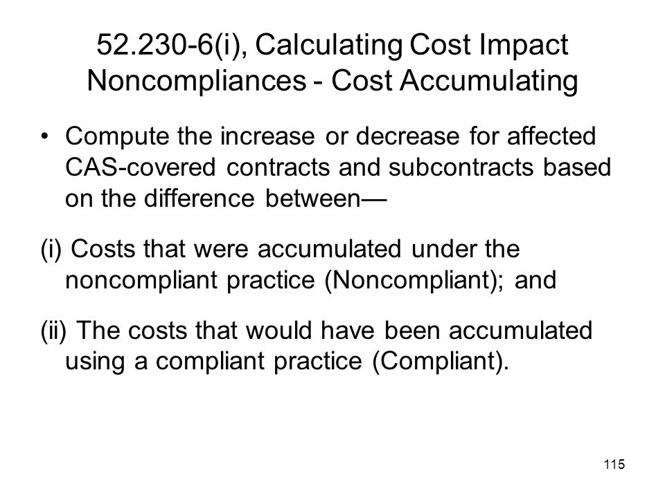 115 52.230-6(i), Calculating Cost Impact Noncompliances - Cost Accumulating Compute the increase or decrease for affected CAS-covered contracts and su