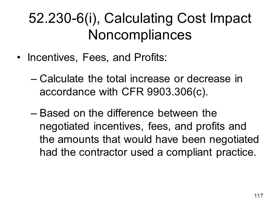 117 52.230-6(i), Calculating Cost Impact Noncompliances Incentives, Fees, and Profits: –Calculate the total increase or decrease in accordance with CF