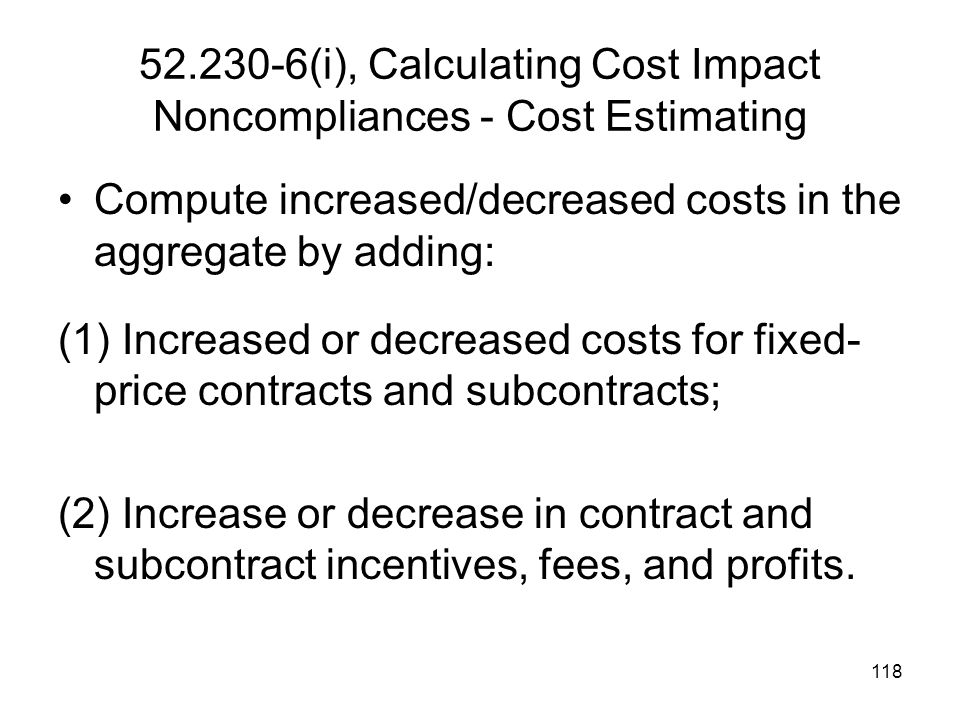 118 52.230-6(i), Calculating Cost Impact Noncompliances - Cost Estimating Compute increased/decreased costs in the aggregate by adding: (1) Increased