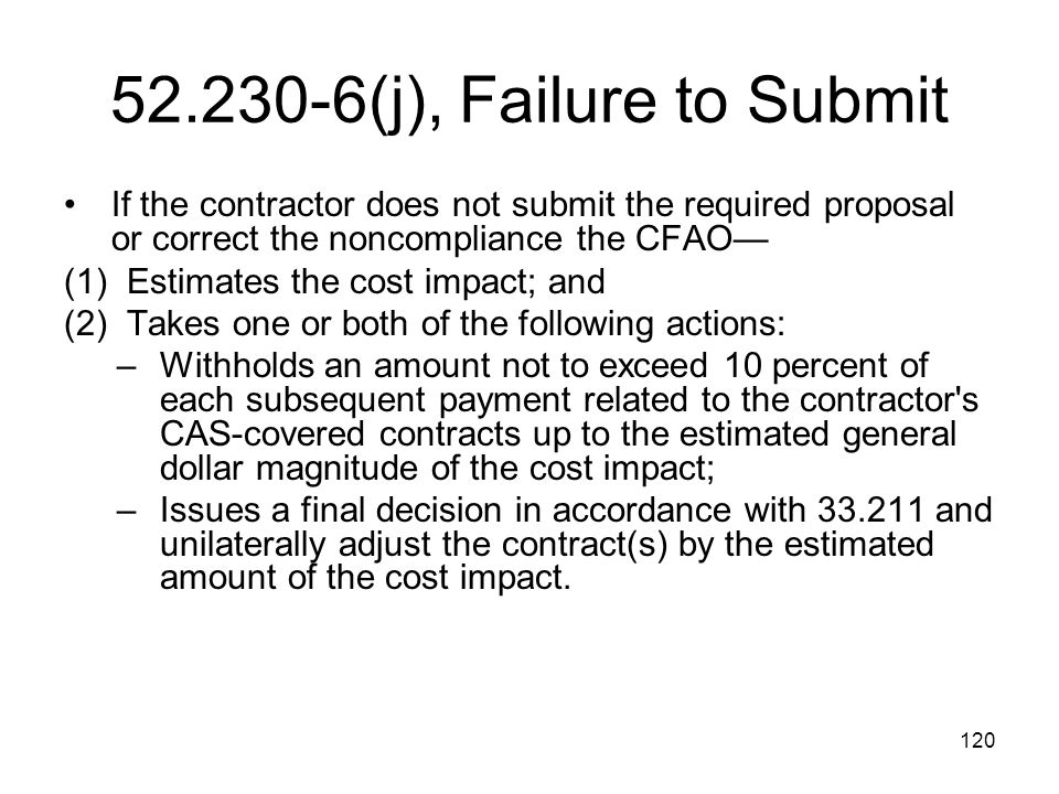 120 52.230-6(j), Failure to Submit If the contractor does not submit the required proposal or correct the noncompliance the CFAO— (1) Estimates the co