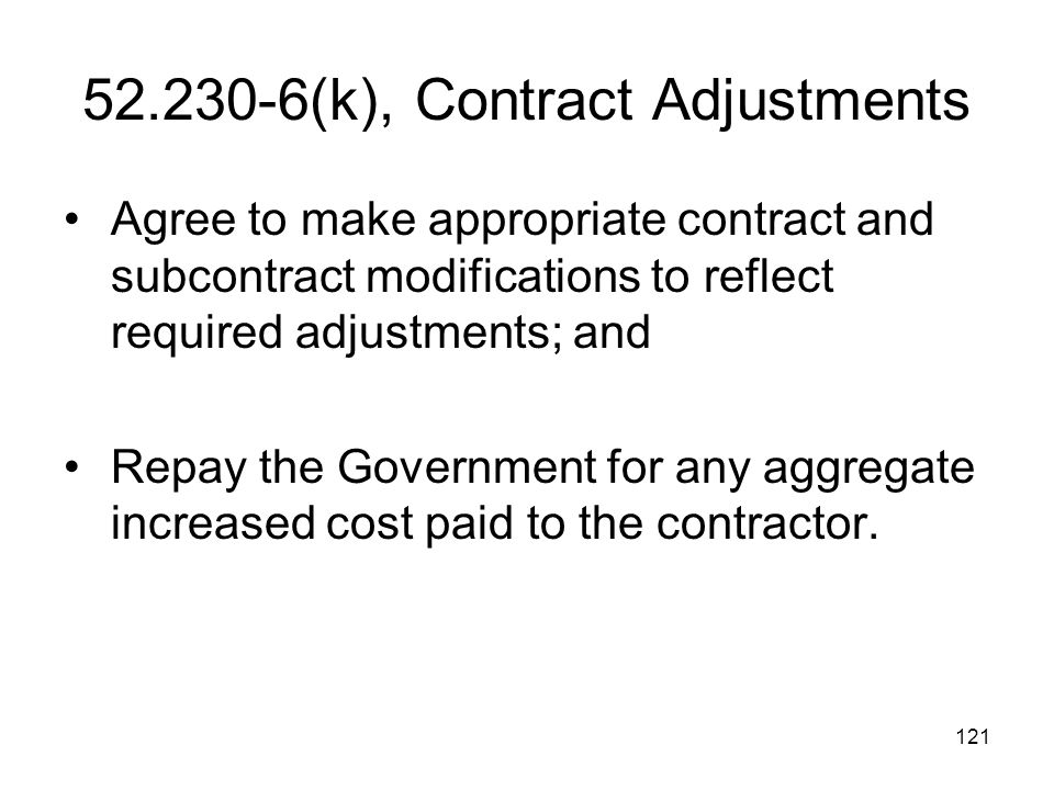121 52.230-6(k), Contract Adjustments Agree to make appropriate contract and subcontract modifications to reflect required adjustments; and Repay the