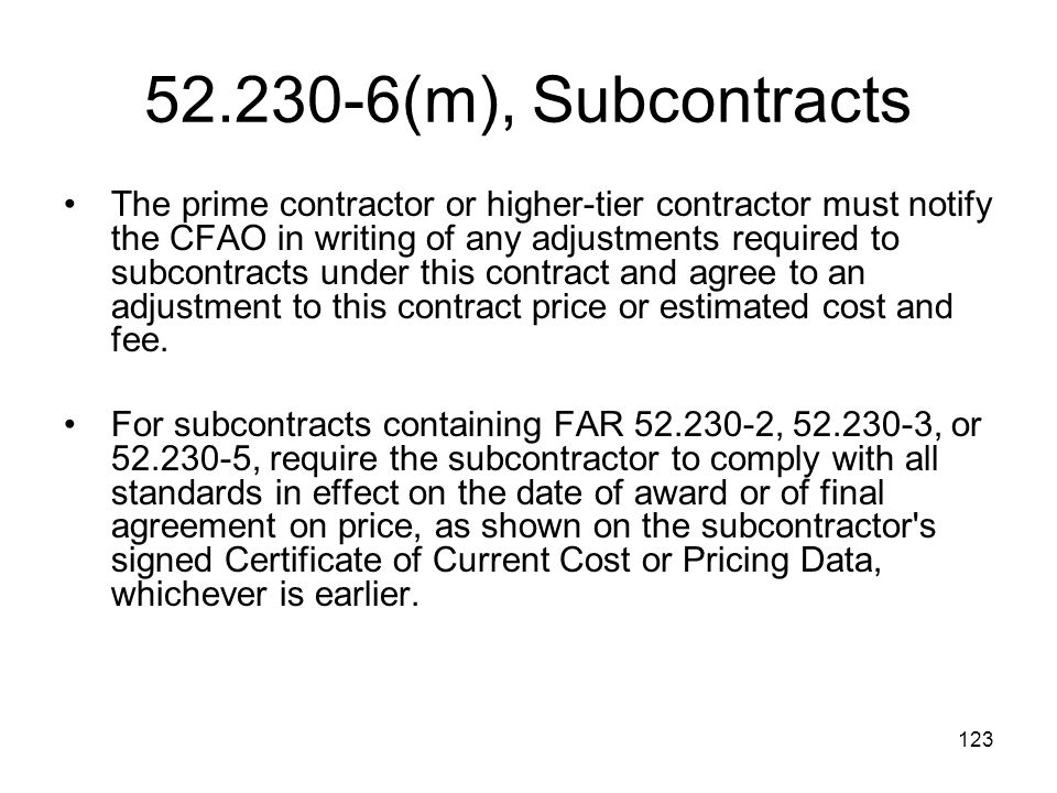 123 52.230-6(m), Subcontracts The prime contractor or higher-tier contractor must notify the CFAO in writing of any adjustments required to subcontrac