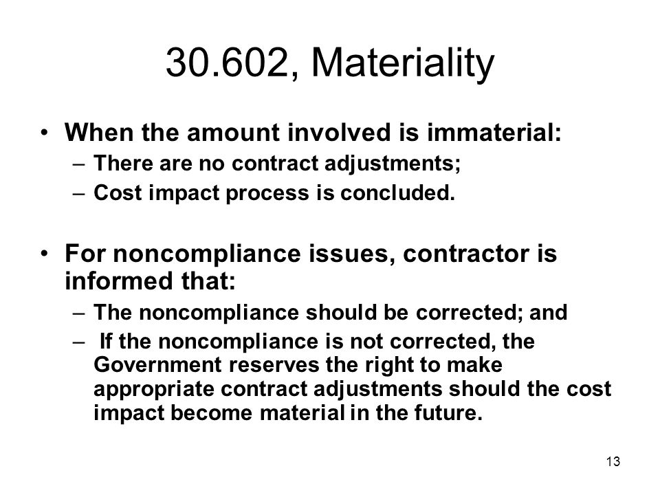 13 30.602, Materiality When the amount involved is immaterial: –There are no contract adjustments; –Cost impact process is concluded. For noncomplianc