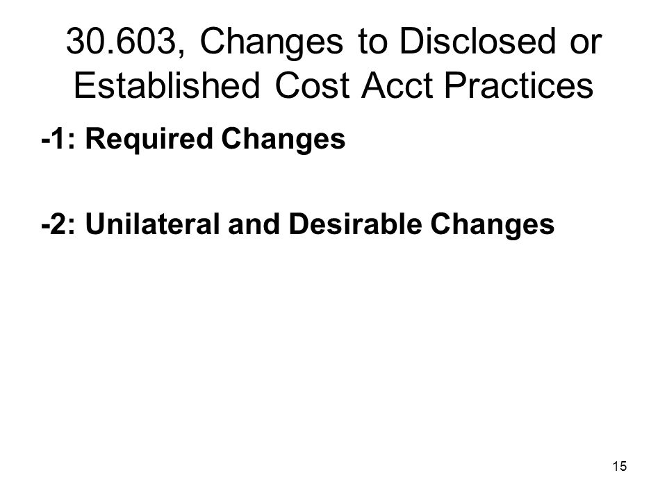 15 30.603, Changes to Disclosed or Established Cost Acct Practices -1: Required Changes -2: Unilateral and Desirable Changes