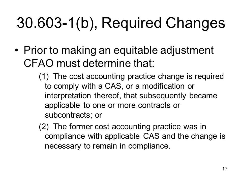 17 30.603-1(b), Required Changes Prior to making an equitable adjustment CFAO must determine that: (1) The cost accounting practice change is required
