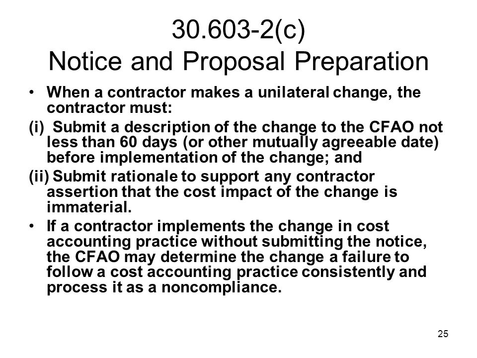 25 30.603-2(c) Notice and Proposal Preparation When a contractor makes a unilateral change, the contractor must: (i) Submit a description of the chang