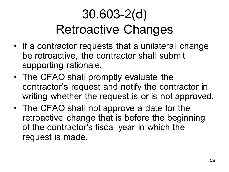26 30.603-2(d) Retroactive Changes If a contractor requests that a unilateral change be retroactive, the contractor shall submit supporting rationale.