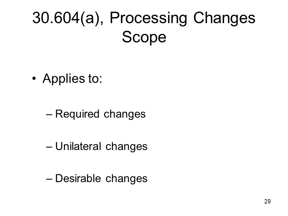 29 30.604(a), Processing Changes Scope Applies to: –Required changes –Unilateral changes –Desirable changes