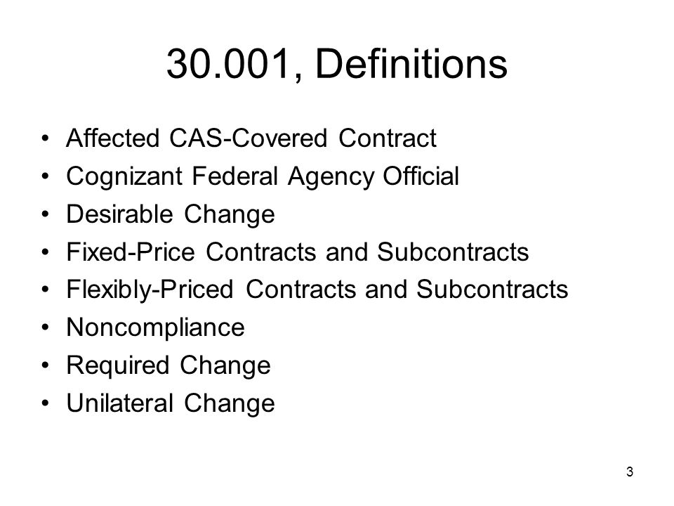 3 30.001, Definitions Affected CAS-Covered Contract Cognizant Federal Agency Official Desirable Change Fixed-Price Contracts and Subcontracts Flexibly