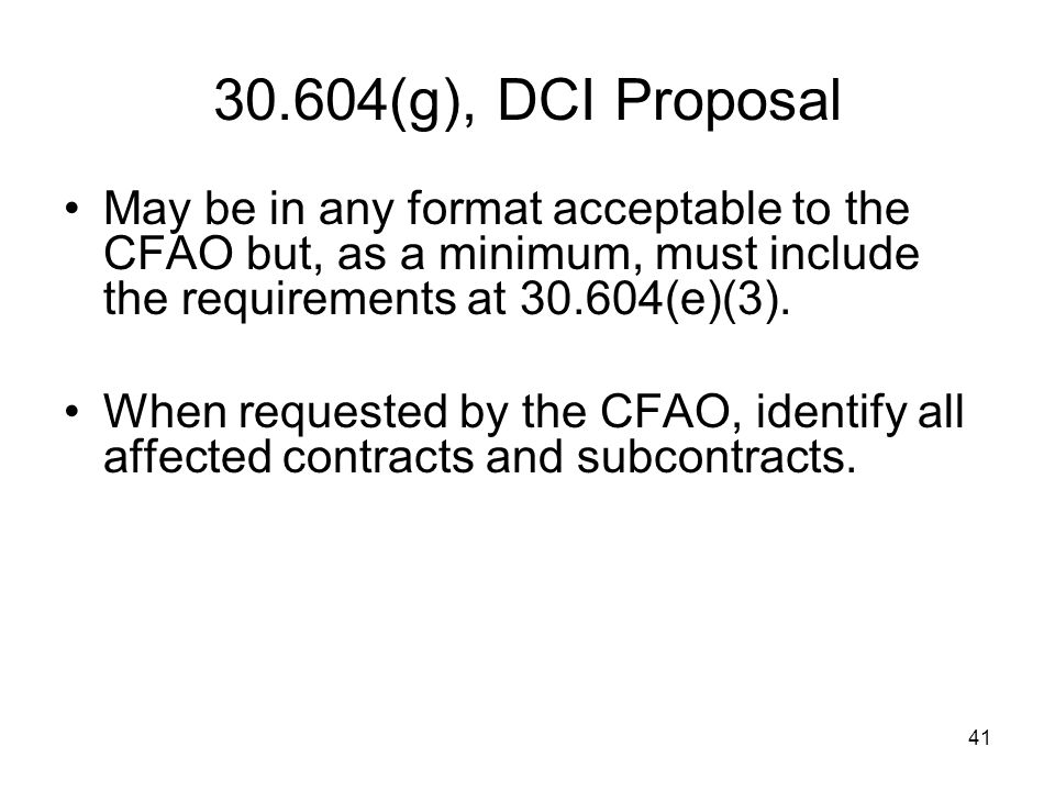 41 30.604(g), DCI Proposal May be in any format acceptable to the CFAO but, as a minimum, must include the requirements at 30.604(e)(3). When requeste