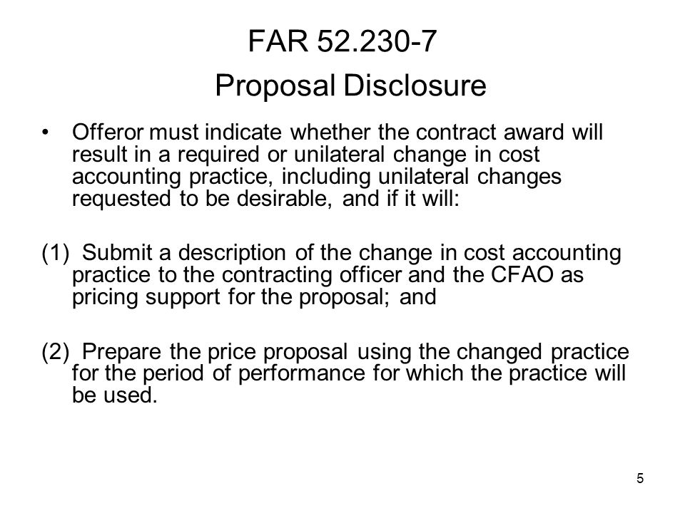 5 FAR 52.230-7 Proposal Disclosure Offeror must indicate whether the contract award will result in a required or unilateral change in cost accounting