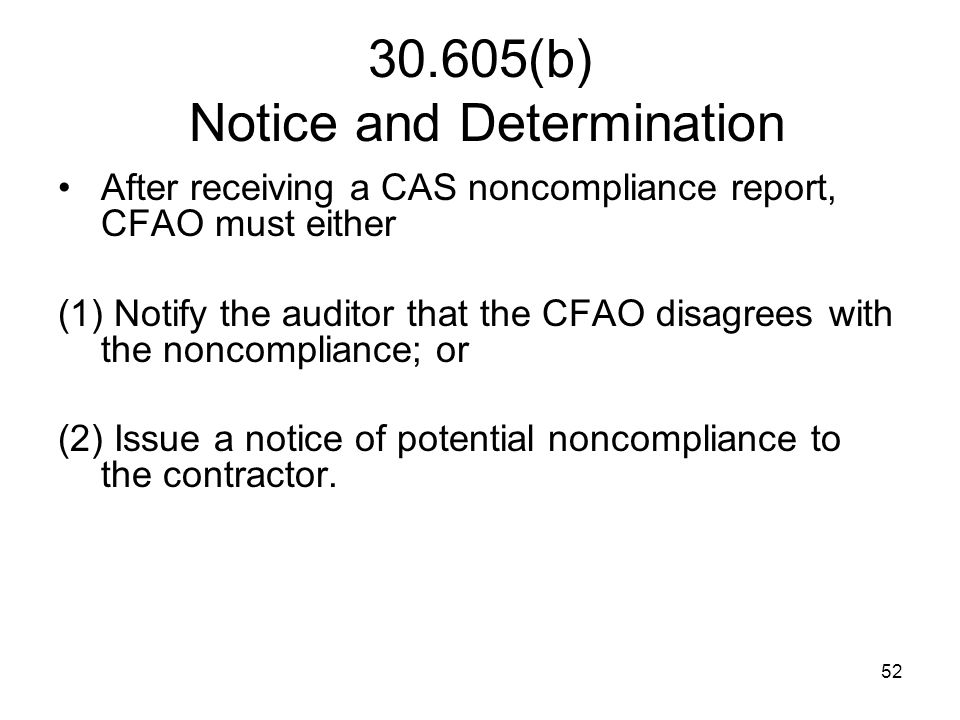 52 30.605(b) Notice and Determination After receiving a CAS noncompliance report, CFAO must either (1) Notify the auditor that the CFAO disagrees with