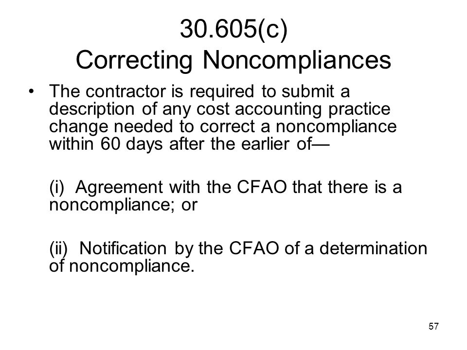 57 30.605(c) Correcting Noncompliances The contractor is required to submit a description of any cost accounting practice change needed to correct a n