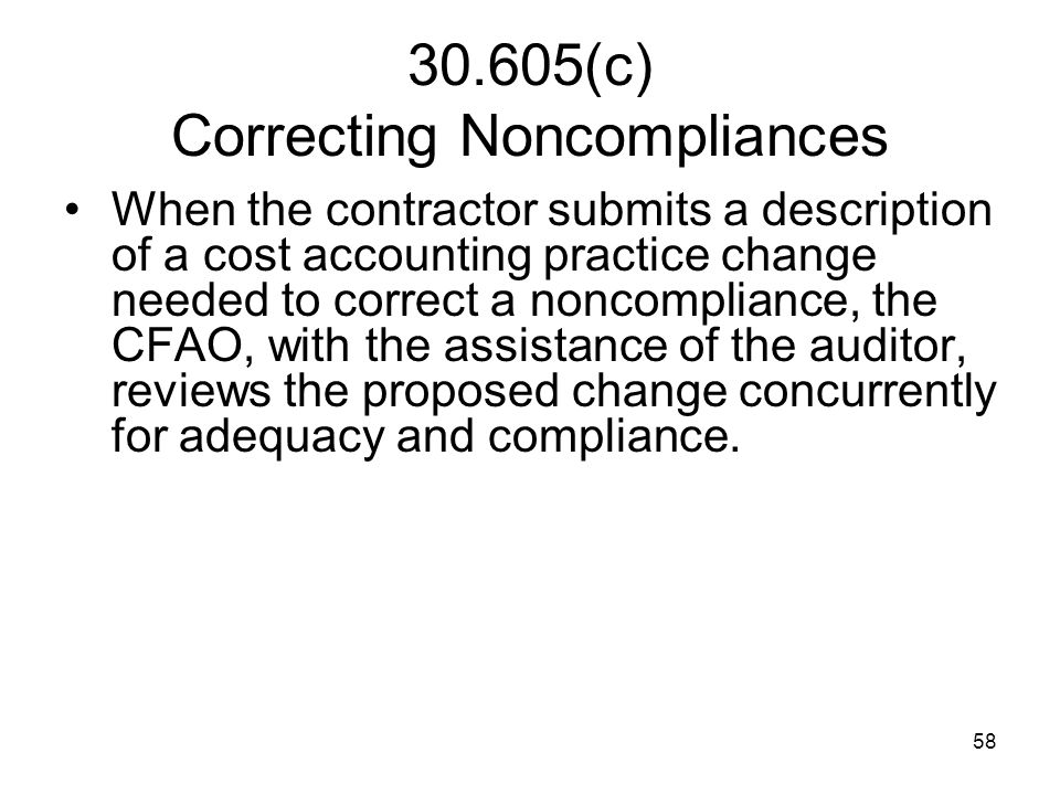 58 30.605(c) Correcting Noncompliances When the contractor submits a description of a cost accounting practice change needed to correct a noncomplianc