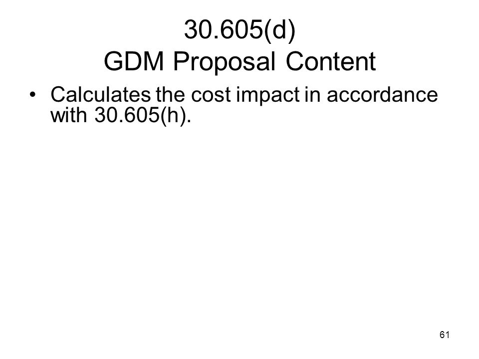 61 30.605(d) GDM Proposal Content Calculates the cost impact in accordance with 30.605(h).