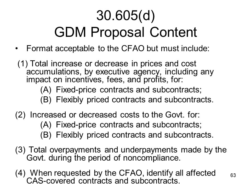 63 30.605(d) GDM Proposal Content Format acceptable to the CFAO but must include: (1) Total increase or decrease in prices and cost accumulations, by
