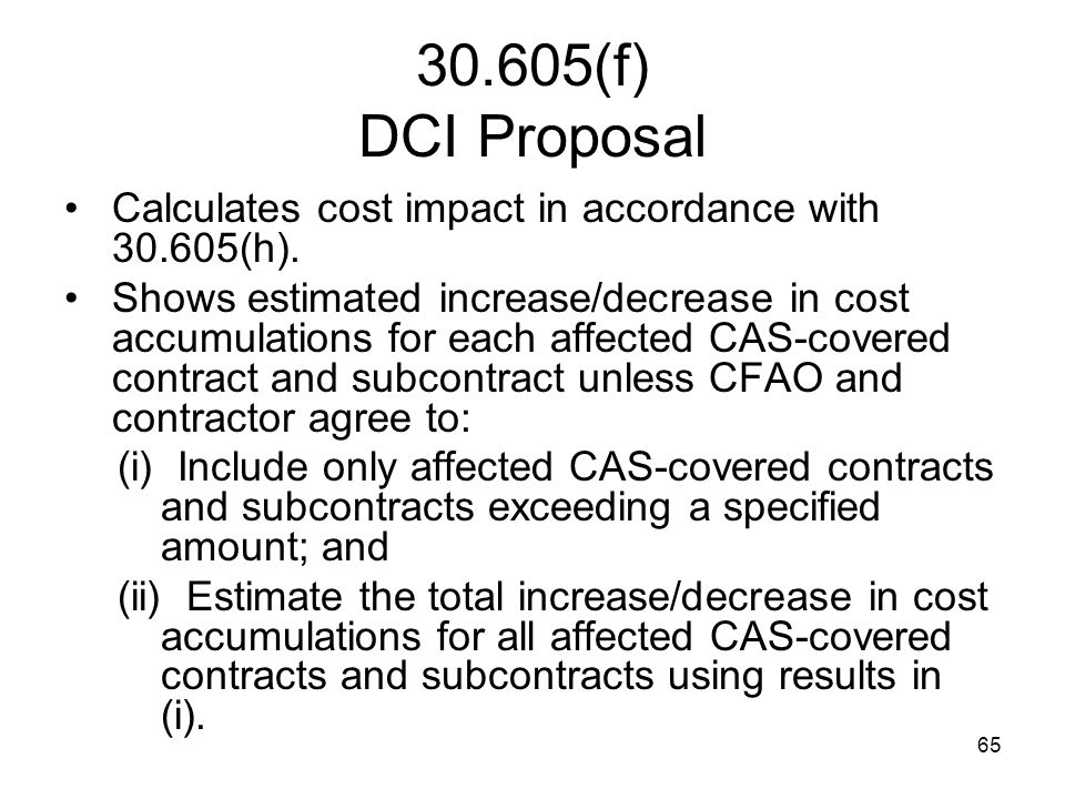 65 30.605(f) DCI Proposal Calculates cost impact in accordance with 30.605(h). Shows estimated increase/decrease in cost accumulations for each affect