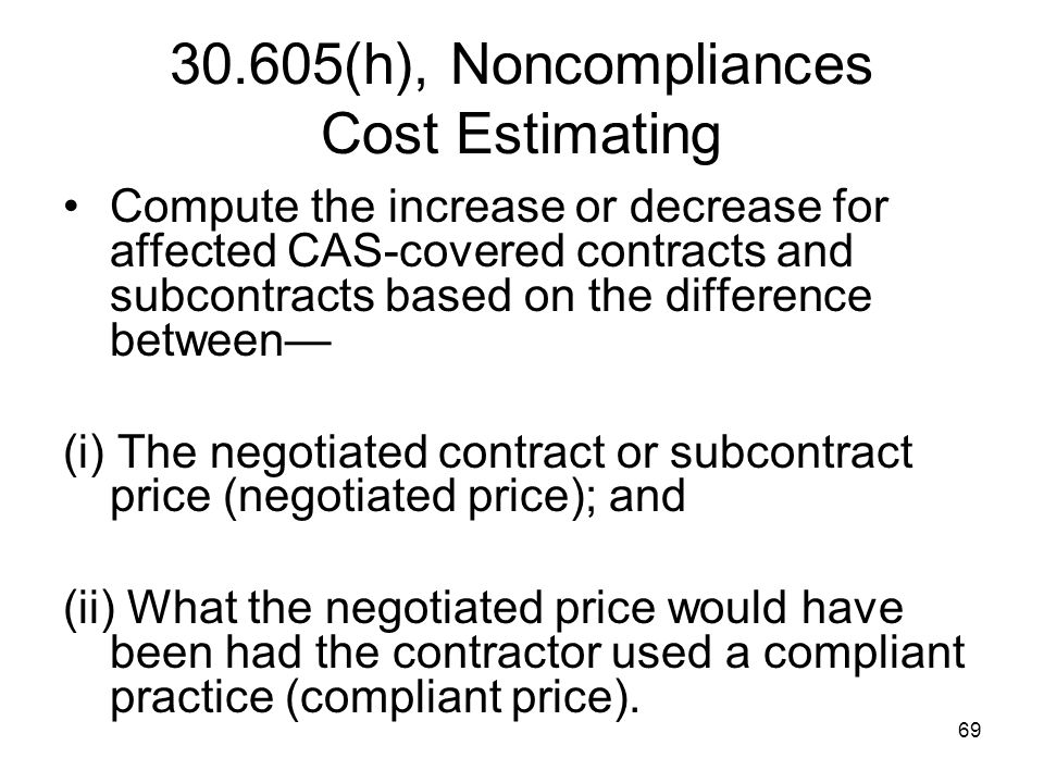 69 30.605(h), Noncompliances Cost Estimating Compute the increase or decrease for affected CAS-covered contracts and subcontracts based on the differe