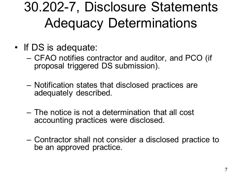 8 30.202-7, Disclosure Statements Adequacy Determinations If DS is not adequate: –Notify the contractor of the inadequacies; and –Request a revised Disclosure Statement.