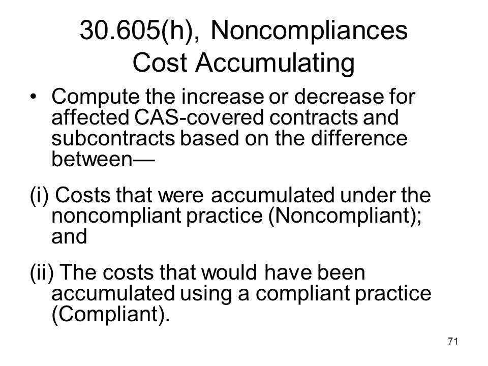 71 30.605(h), Noncompliances Cost Accumulating Compute the increase or decrease for affected CAS-covered contracts and subcontracts based on the diffe