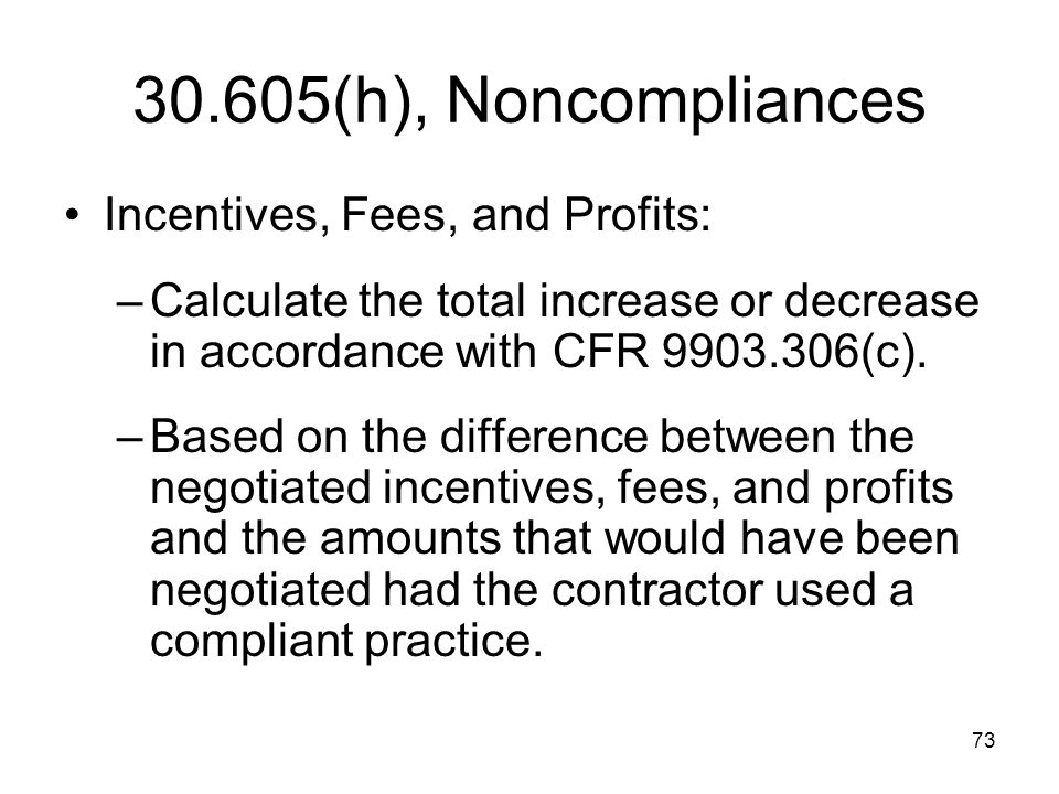 73 30.605(h), Noncompliances Incentives, Fees, and Profits: –Calculate the total increase or decrease in accordance with CFR 9903.306(c). –Based on th