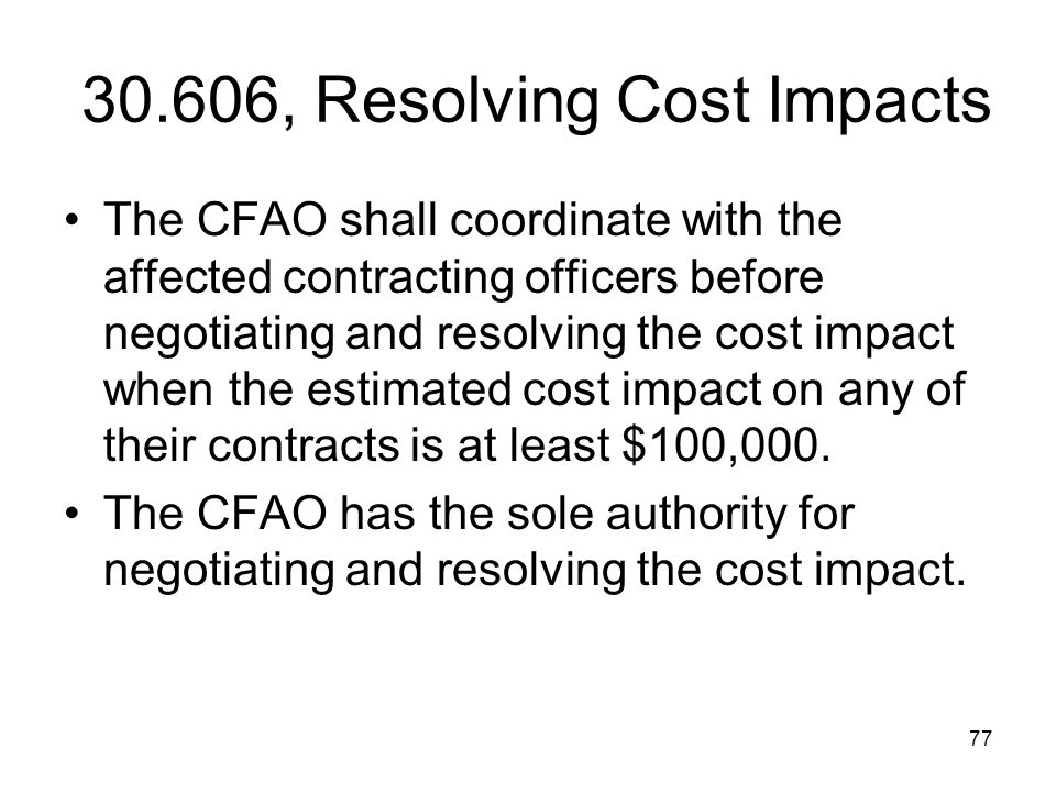 77 30.606, Resolving Cost Impacts The CFAO shall coordinate with the affected contracting officers before negotiating and resolving the cost impact wh