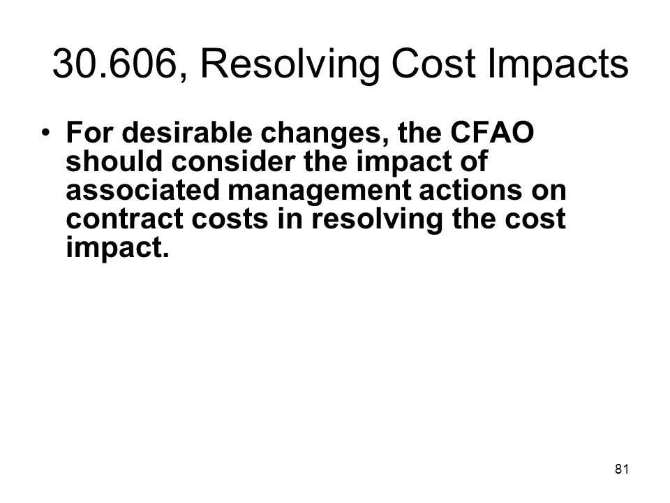 81 30.606, Resolving Cost Impacts For desirable changes, the CFAO should consider the impact of associated management actions on contract costs in res