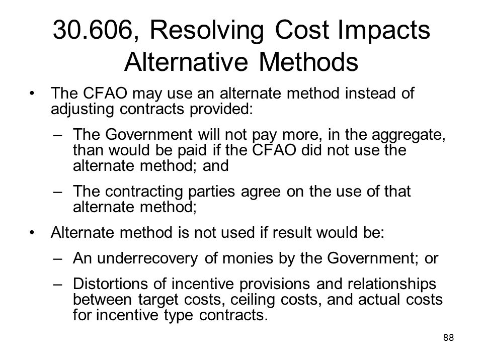88 30.606, Resolving Cost Impacts Alternative Methods The CFAO may use an alternate method instead of adjusting contracts provided: –The Government wi