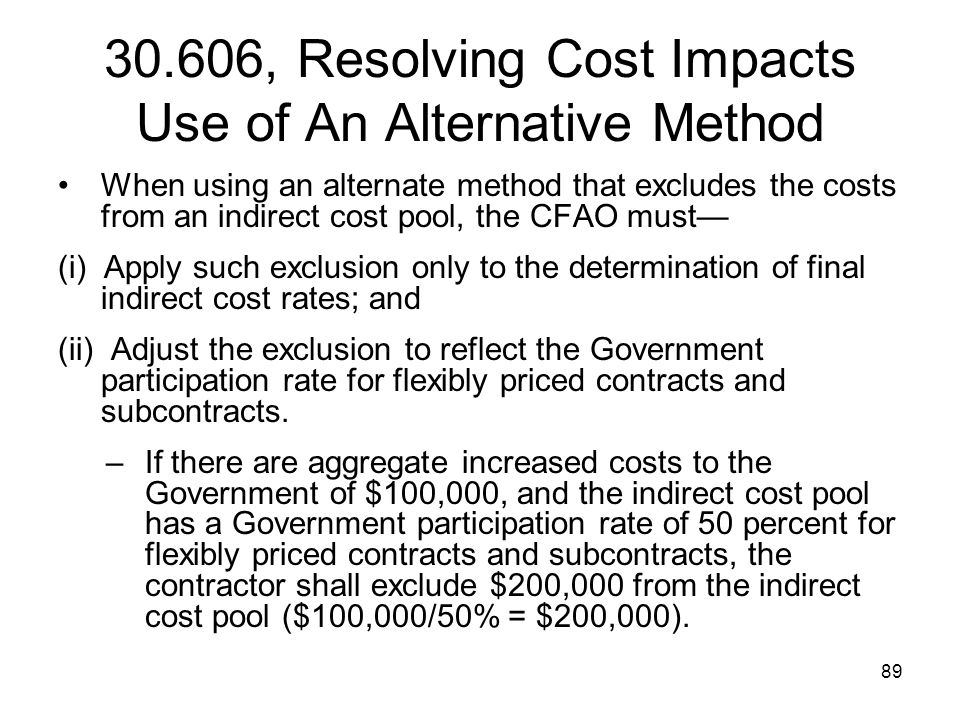 89 30.606, Resolving Cost Impacts Use of An Alternative Method When using an alternate method that excludes the costs from an indirect cost pool, the