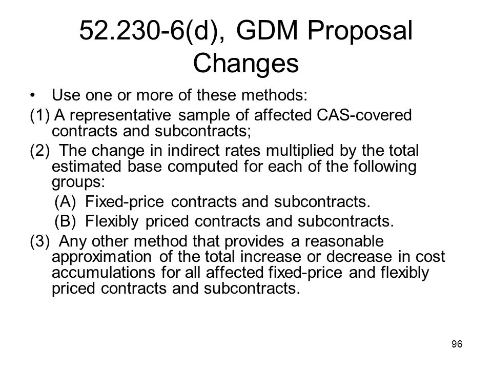 96 52.230-6(d), GDM Proposal Changes Use one or more of these methods: (1) A representative sample of affected CAS-covered contracts and subcontracts;