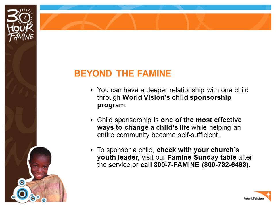 BEYOND THE FAMINE You can have a deeper relationship with one child through World Vision's child sponsorship program.