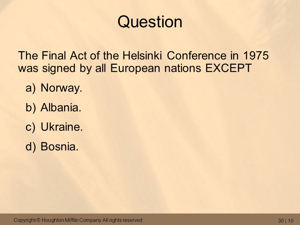 Copyright © Houghton Mifflin Company. All rights reserved. 30 | 10 Question The Final Act of the Helsinki Conference in 1975 was signed by all Europea